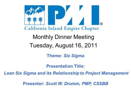 Monthly Dinner Meeting Tuesday, August 16, 2011 Theme: Six Sigma Presentation Title: Lean Six Sigma and its Relationship to Project Management Presenter: