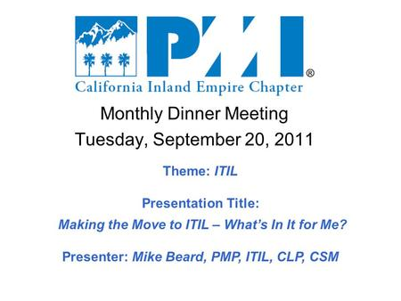 Monthly Dinner Meeting Tuesday, September 20, 2011 Theme: ITIL Presentation Title: Making the Move to ITIL – What's In It for Me? Presenter: Mike Beard,