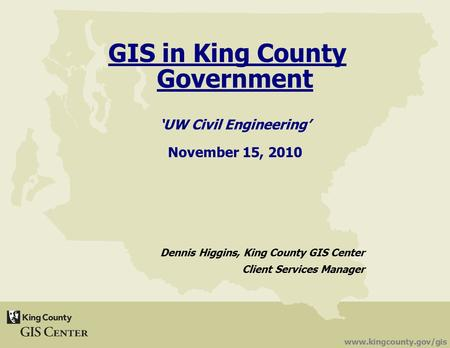 Www.kingcounty.gov/gis GIS in King County Government 'UW Civil Engineering' November 15, 2010 Dennis Higgins, King County GIS Center Client Services Manager.