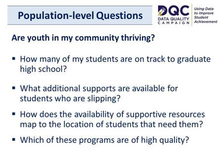 Population-level Questions Are youth in my community thriving?  How many of my students are on track to graduate high school?  What additional supports.