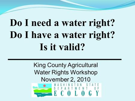 Do I need a water right? Do I have a water right? Is it valid? King County Agricultural Water Rights Workshop November 2, 2010.