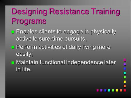 Designing Resistance Training Programs n Enables clients to engage in physically active leisure-time pursuits, n Perform activities of daily living more.