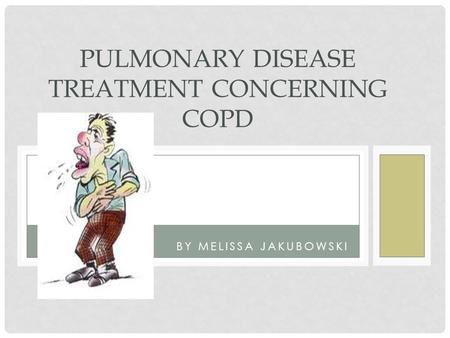 BY MELISSA JAKUBOWSKI PULMONARY DISEASE TREATMENT CONCERNING COPD.
