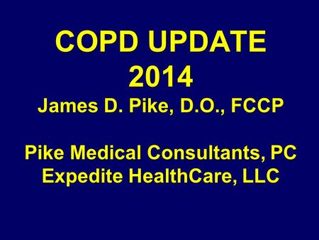 COPD UPDATE 2014 James D. Pike, D.O., FCCP Pike Medical Consultants, PC Expedite HealthCare, LLC.