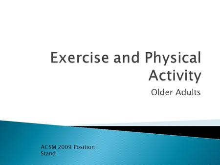 Older Adults ACSM 2009 Position Stand.  Advancing age is associated with physiologic changes that result in reductions in functional capacity and altered.