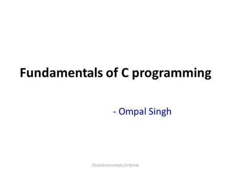 Fundamentals of C programming - Ompal Singh Sharda University,Gr.Noida.