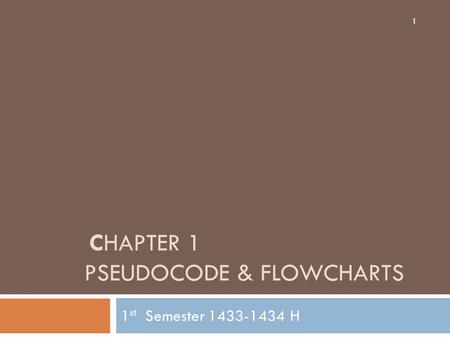 CHAPTER 1 PSEUDOCODE & FLOWCHARTS 1 st Semester 1433-1434 H 1.