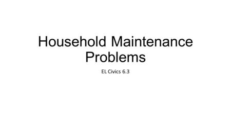 Household Maintenance Problems EL Civics 6.3. THE FAUCET IS DRIPPING/LEAKING YOUR MANAGER SHOULD CALL A PLUMBER.