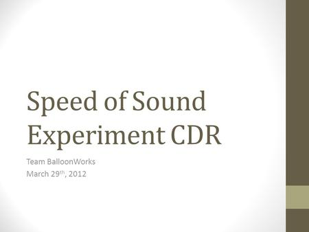 Speed of Sound Experiment CDR Team BalloonWorks March 29 th, 2012.