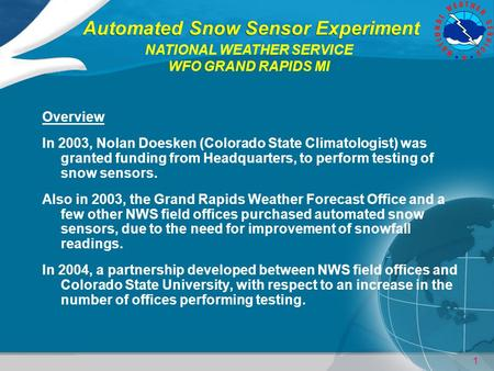 1 Automated Snow Sensor Experiment Overview In 2003, Nolan Doesken (Colorado State Climatologist) was granted funding from Headquarters, to perform testing.