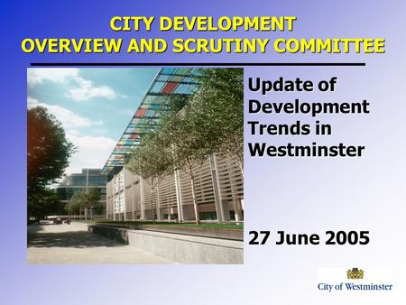 Update of Development Trends in Westminster 27 June 2005 CITY DEVELOPMENT OVERVIEW AND SCRUTINY COMMITTEE.