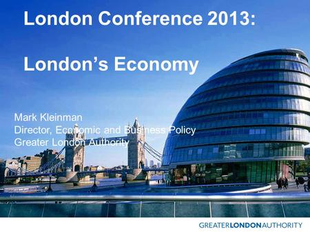 London Conference 2013: London's Economy Mark Kleinman Director, Economic and Business Policy Greater London Authority.