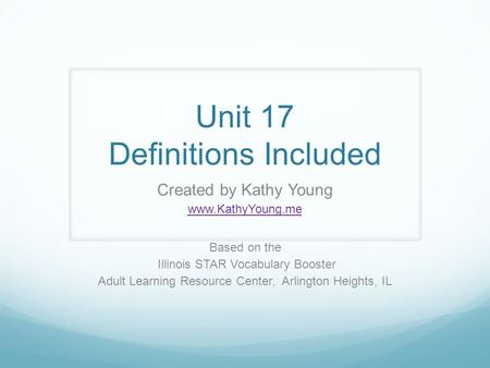 Unit 17 Definitions Included Created by Kathy Young www.KathyYoung.me Based on the Illinois STAR Vocabulary Booster Adult Learning Resource Center, Arlington.