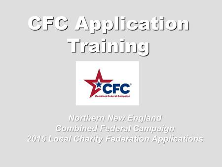 CFC Application Training Northern New England Combined Federal Campaign 2015 Local Charity Federation Applications.
