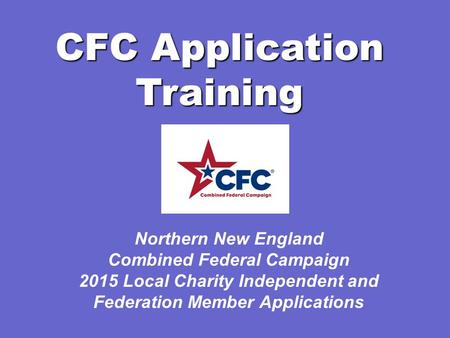 CFC Application Training Northern New England Combined Federal Campaign 2015 Local Charity Independent and Federation Member Applications.