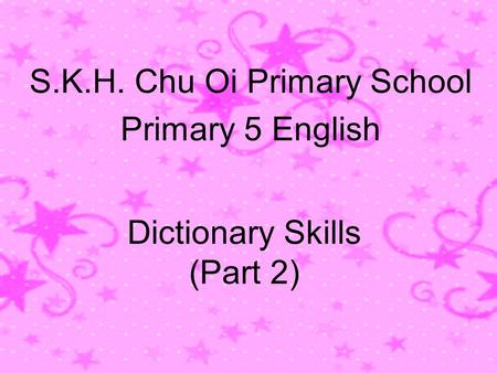 Dictionary Skills (Part 2) S.K.H. Chu Oi Primary School Primary 5 English.