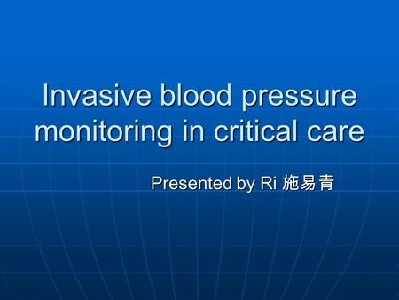 Invasive blood pressure monitoring in critical care Presented by Ri 施易青.