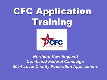 CFC Application Training Northern New England Combined Federal Campaign 2014 Local Charity Federation Applications.