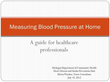 A guide for healthcare professionals Measuring Blood Pressure at Home Michigan Department of Community Health Heart Disease and Stroke Prevention Unit.