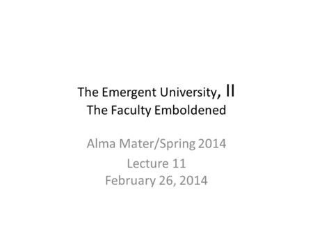 The Emergent University, II The Faculty Emboldened Alma Mater/Spring 2014 Lecture 11 February 26, 2014.
