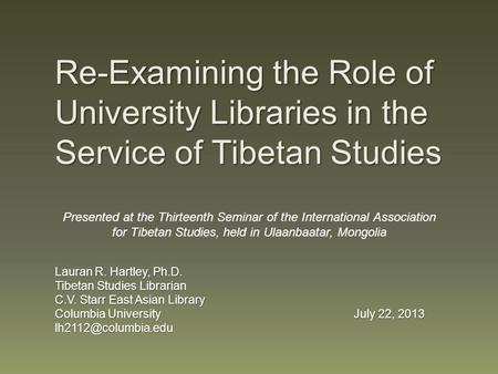 Re-Examining the Role of University Libraries in the Service of Tibetan Studies Lauran R. Hartley, Ph.D. Tibetan Studies Librarian C.V. Starr East Asian.