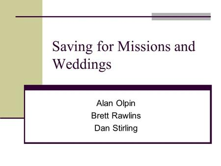 Saving for Missions and Weddings Alan Olpin Brett Rawlins Dan Stirling.