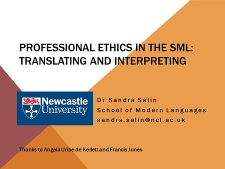 PROFESSIONAL ETHICS IN THE SML: TRANSLATING AND INTERPRETING Dr Sandra Salin School of Modern Languages Thanks to Angela Uribe de.