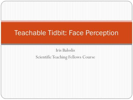 Iris Balodis Scientific Teaching Fellows Course Teachable Tidbit: Face Perception.