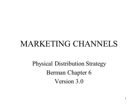 1 MARKETING CHANNELS Physical Distribution Strategy Berman Chapter 6 Version 3.0.