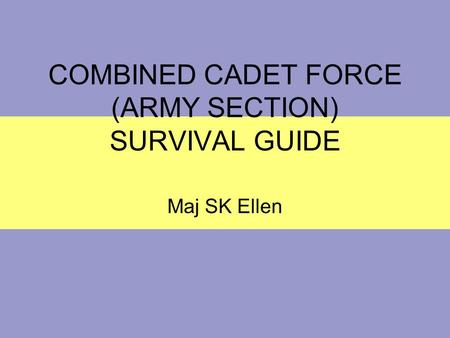 COMBINED CADET FORCE (ARMY SECTION) SURVIVAL GUIDE Maj SK Ellen.