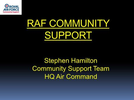 RAF COMMUNITY SUPPORT Stephen Hamilton Community Support Team HQ Air Command.
