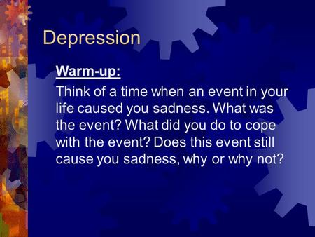 Depression Warm-up: Think of a time when an event in your life caused you sadness. What was the event? What did you do to cope with the event? Does this.