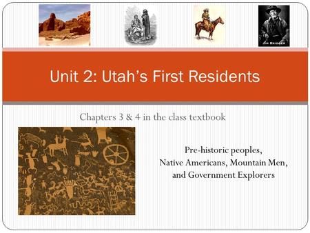Chapters 3 & 4 in the class textbook Unit 2: Utah's First Residents Pre-historic peoples, Native Americans, Mountain Men, and Government Explorers.