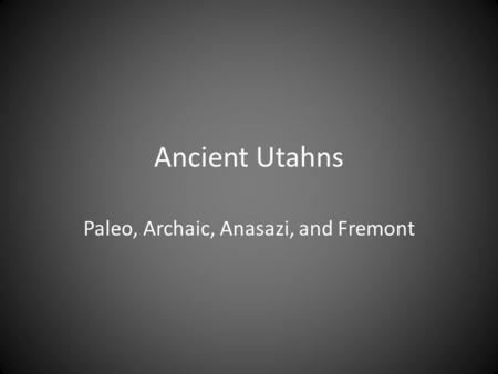 Ancient Utahns Paleo, Archaic, Anasazi, and Fremont.