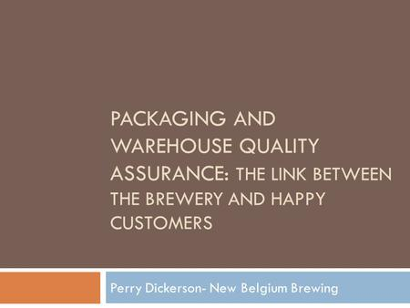 PACKAGING AND WAREHOUSE QUALITY ASSURANCE: THE LINK BETWEEN THE BREWERY AND HAPPY CUSTOMERS Perry Dickerson- New Belgium Brewing.