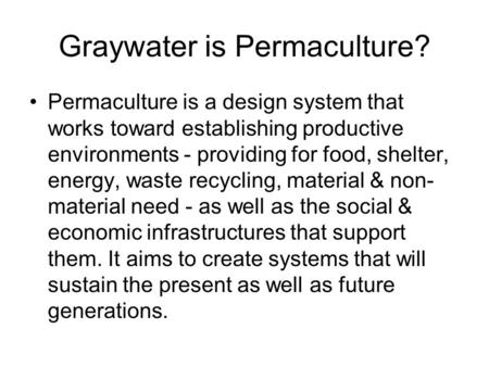 Graywater is Permaculture? Permaculture is a design system that works toward establishing productive environments - providing for food, shelter, energy,