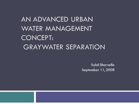 AN ADVANCED URBAN WATER MANAGEMENT CONCEPT: GRAYWATER SEPARATION Sybil Sharvelle September 11, 2008.