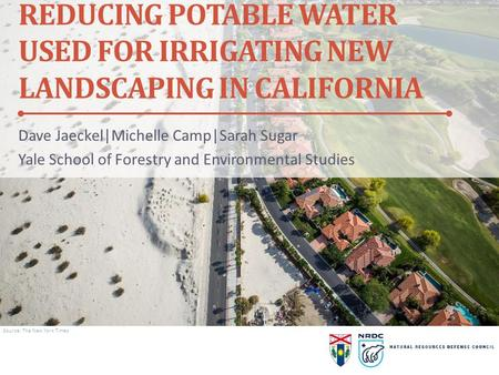 Ç REDUCING POTABLE WATER USED FOR IRRIGATING NEW LANDSCAPING IN CALIFORNIA Dave Jaeckel|Michelle Camp|Sarah Sugar Yale School of Forestry and Environmental.