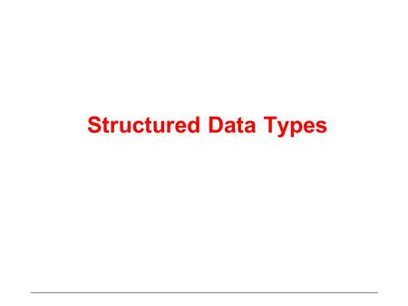 Structured Data Types. Date Types We have seen various data types –Integer, Real, Character, Logical All these types define data values of different kinds.