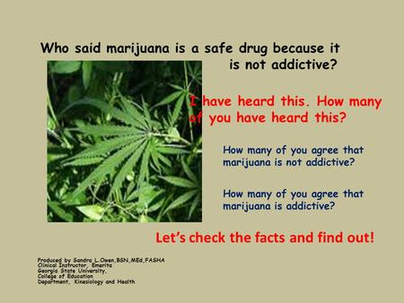 Who said marijuana is a safe drug because it is not addictive? Produced by Sandra L.Owen,BSN,MEd,FASHA Clinical Instructor, Emerita Georgia State University,