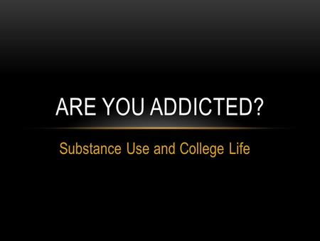 Substance Use and College Life ARE YOU ADDICTED?.