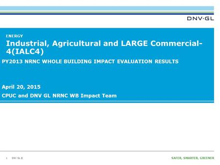 DNV GL © SAFER, SMARTER, GREENER DNV GL © ENERGY Industrial, Agricultural and LARGE Commercial- 4(IALC4) 1 PY2013 NRNC WHOLE BUILDING IMPACT EVALUATION.