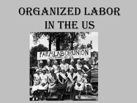 ORGANIZED LABOR IN THE US. LABOR UNION An organization of workers who collectively seek to improve wages, working conditions, benefits, job security,