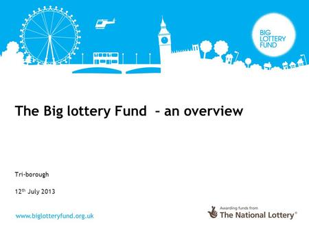 The Big lottery Fund – an overview Tri-borough 12 th July 2013.