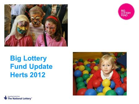 Big Lottery Fund Update Herts 2012. What is the Big Lottery Fund? BIG is responsible for distributing half of the money that the National Lottery raises.