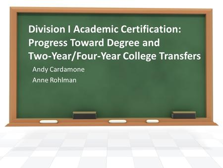 Division I Academic Certification: Progress Toward Degree and Two-Year/Four-Year College Transfers Andy Cardamone Anne Rohlman.