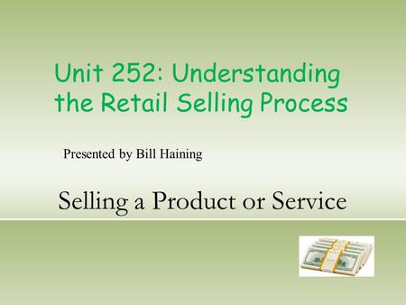 Selling a Product or Service Unit 252: Understanding the Retail Selling Process Presented by Bill Haining.