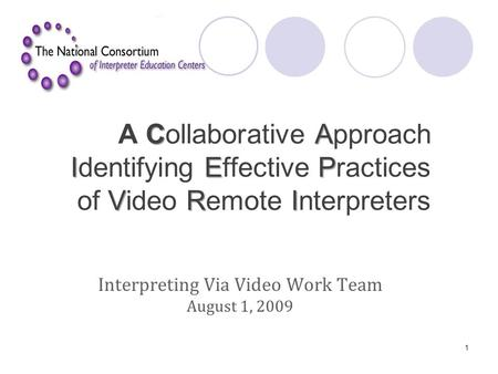 CA IEP VRI A Collaborative Approach Identifying Effective Practices of Video Remote Interpreters Interpreting Via Video Work Team August 1, 2009 1.