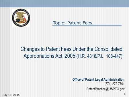 July 18, 2005 1 Changes to Patent Fees Under the Consolidated Appropriations Act, 2005 (H.R. 4818/P.L. 108-447) Topic: Patent Fees Office of Patent Legal.
