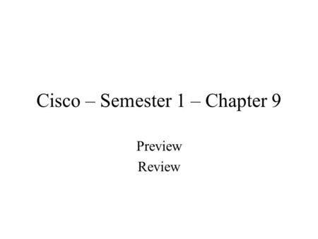 Cisco – Semester 1 – Chapter 9 Preview Review. Behavioral Objectives Document all work –Do it as work proceeds –Same as chapter 8 guidelines –Don't forget.
